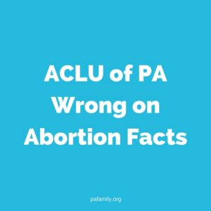 ACLU of PA Wrong on Abortion